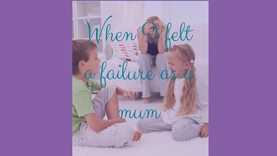 When I felt a failure as a mum.